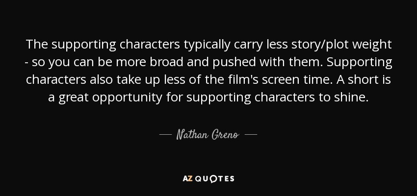 The supporting characters typically carry less story/plot weight - so you can be more broad and pushed with them. Supporting characters also take up less of the film's screen time. A short is a great opportunity for supporting characters to shine. - Nathan Greno
