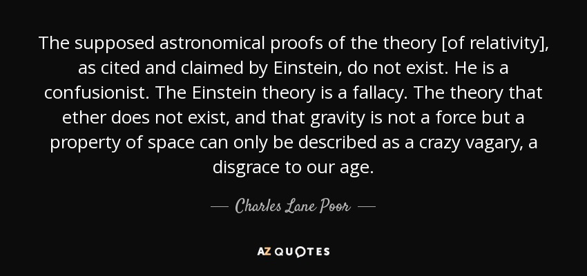 The supposed astronomical proofs of the theory [of relativity], as cited and claimed by Einstein, do not exist. He is a confusionist. The Einstein theory is a fallacy. The theory that ether does not exist, and that gravity is not a force but a property of space can only be described as a crazy vagary, a disgrace to our age. - Charles Lane Poor