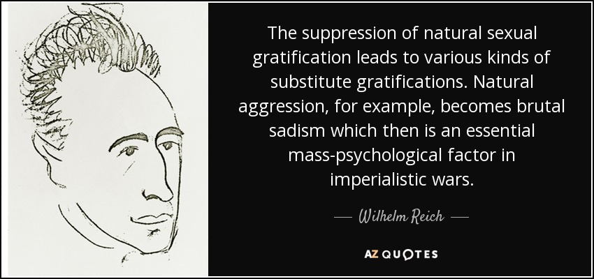The suppression of natural sexual gratification leads to various kinds of substitute gratifications. Natural aggression, for example, becomes brutal sadism which then is an essential mass-psychological factor in imperialistic wars. - Wilhelm Reich