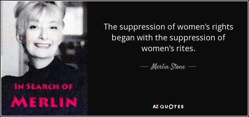 The suppression of women's rights began with the suppression of women's rites. - Merlin Stone