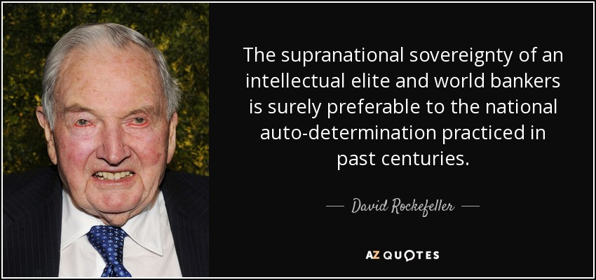 The supranational sovereignty of an intellectual elite and world bankers is surely preferable to the national auto-determination practiced in past centuries. - David Rockefeller