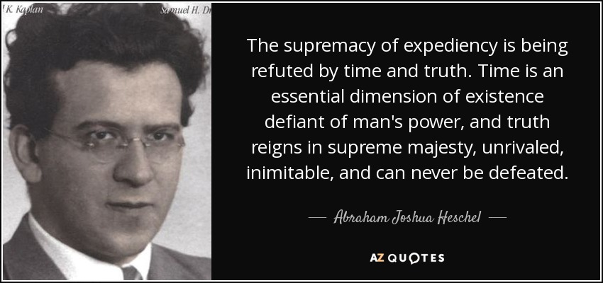 The supremacy of expediency is being refuted by time and truth. Time is an essential dimension of existence defiant of man's power, and truth reigns in supreme majesty, unrivaled, inimitable, and can never be defeated. - Abraham Joshua Heschel