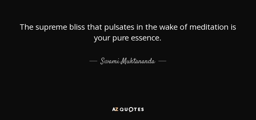 The supreme bliss that pulsates in the wake of meditation is your pure essence. - Swami Muktananda
