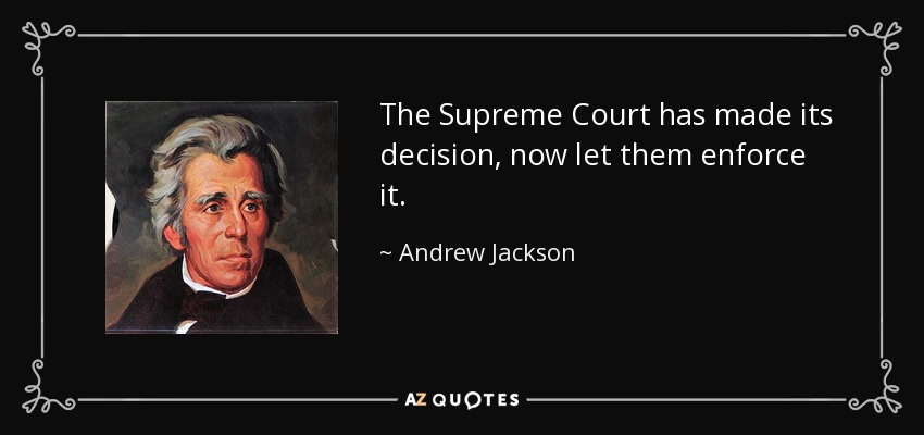 The Supreme Court has made its decision, now let them enforce it. - Andrew Jackson