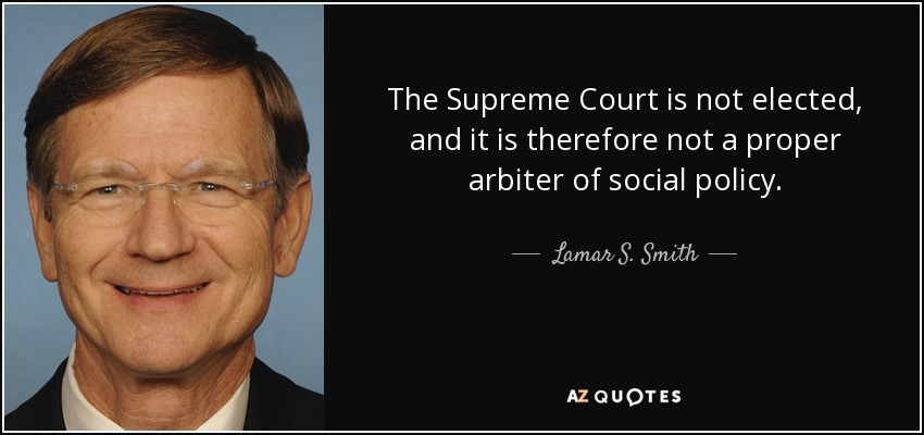 The Supreme Court is not elected, and it is therefore not a proper arbiter of social policy. - Lamar S. Smith