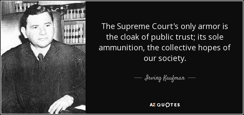 The Supreme Court's only armor is the cloak of public trust; its sole ammunition, the collective hopes of our society. - Irving Kaufman