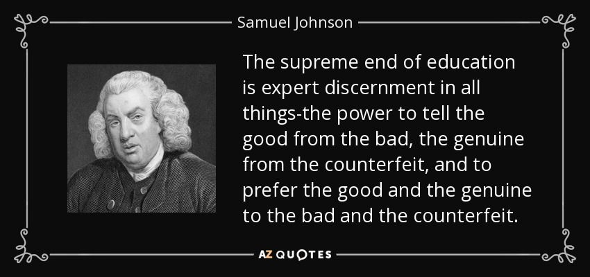 The supreme end of education is expert discernment in all things-the power to tell the good from the bad, the genuine from the counterfeit, and to prefer the good and the genuine to the bad and the counterfeit. - Samuel Johnson