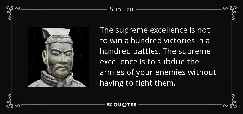 The supreme excellence is not to win a hundred victories in a hundred battles. The supreme excellence is to subdue the armies of your enemies without having to fight them. - Sun Tzu