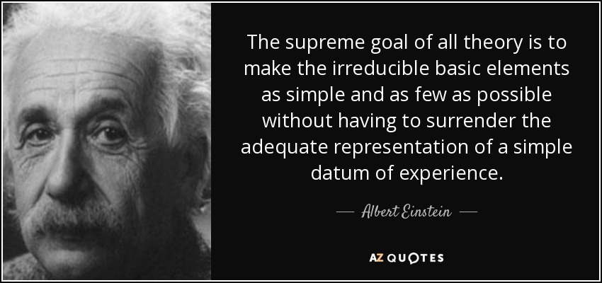 The supreme goal of all theory is to make the irreducible basic elements as simple and as few as possible without having to surrender the adequate representation of a simple datum of experience. - Albert Einstein