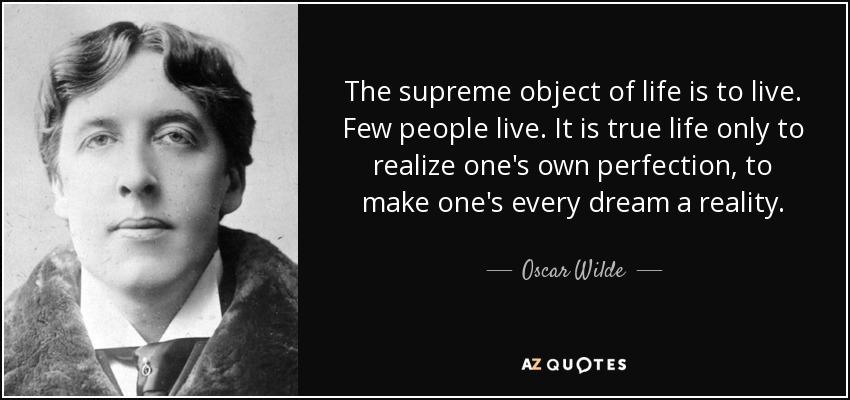 The supreme object of life is to live. Few people live. It is true life only to realize one's own perfection, to make one's every dream a reality. - Oscar Wilde