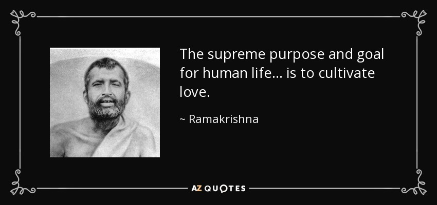 The supreme purpose and goal for human life... is to cultivate love. - Ramakrishna