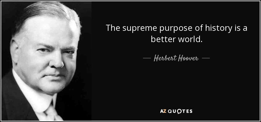 The supreme purpose of history is a better world. - Herbert Hoover