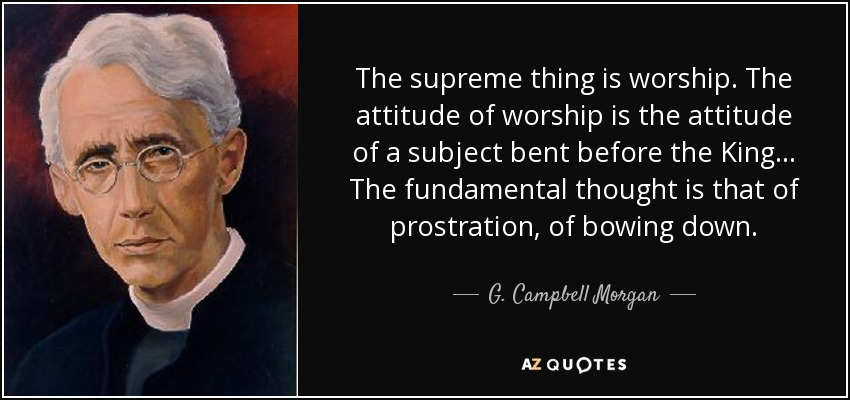The supreme thing is worship. The attitude of worship is the attitude of a subject bent before the King... The fundamental thought is that of prostration, of bowing down. - G. Campbell Morgan