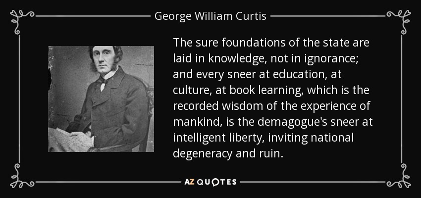 The sure foundations of the state are laid in knowledge, not in ignorance; and every sneer at education, at culture, at book learning, which is the recorded wisdom of the experience of mankind, is the demagogue's sneer at intelligent liberty, inviting national degeneracy and ruin. - George William Curtis