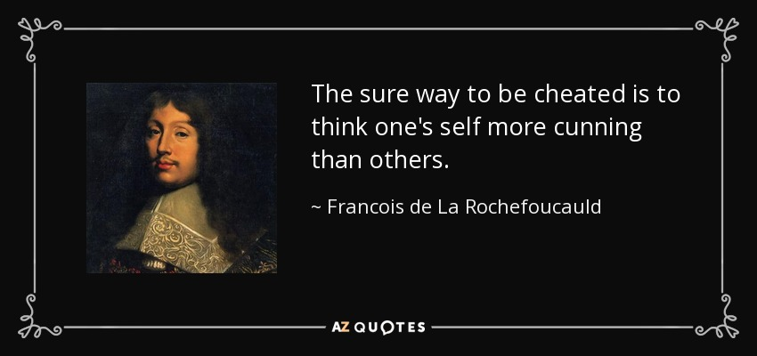 The sure way to be cheated is to think one's self more cunning than others. - Francois de La Rochefoucauld