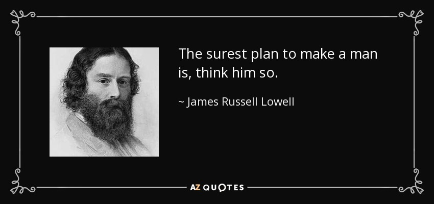 The surest plan to make a man is, think him so. - James Russell Lowell