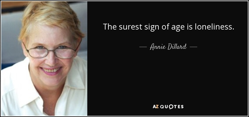 The surest sign of age is loneliness. - Annie Dillard