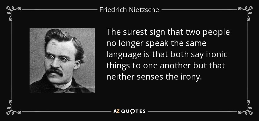The surest sign that two people no longer speak the same language is that both say ironic things to one another but that neither senses the irony. - Friedrich Nietzsche