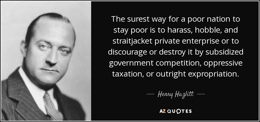The surest way for a poor nation to stay poor is to harass, hobble, and straitjacket private enterprise or to discourage or destroy it by subsidized government competition, oppressive taxation, or outright expropriation. - Henry Hazlitt