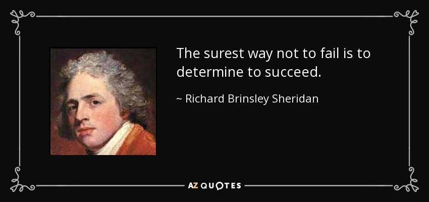 The surest way not to fail is to determine to succeed. - Richard Brinsley Sheridan