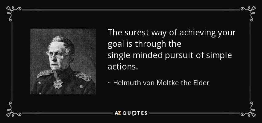 The surest way of achieving your goal is through the single-minded pursuit of simple actions. - Helmuth von Moltke the Elder