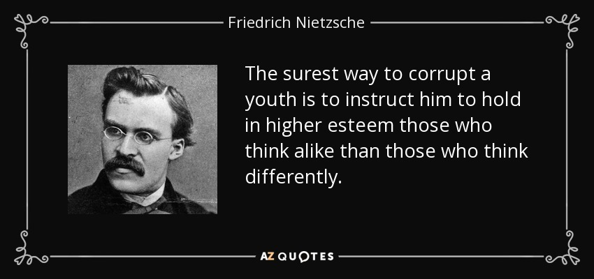 The surest way to corrupt a youth is to instruct him to hold in higher esteem those who think alike than those who think differently. - Friedrich Nietzsche