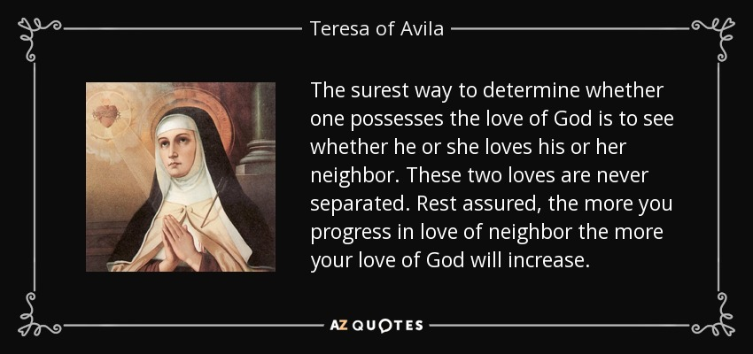 The surest way to determine whether one possesses the love of God is to see whether he or she loves his or her neighbor. These two loves are never separated. Rest assured, the more you progress in love of neighbor the more your love of God will increase. - Teresa of Avila