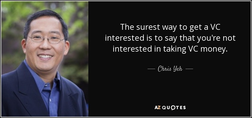 The surest way to get a VC interested is to say that you're not interested in taking VC money. - Chris Yeh
