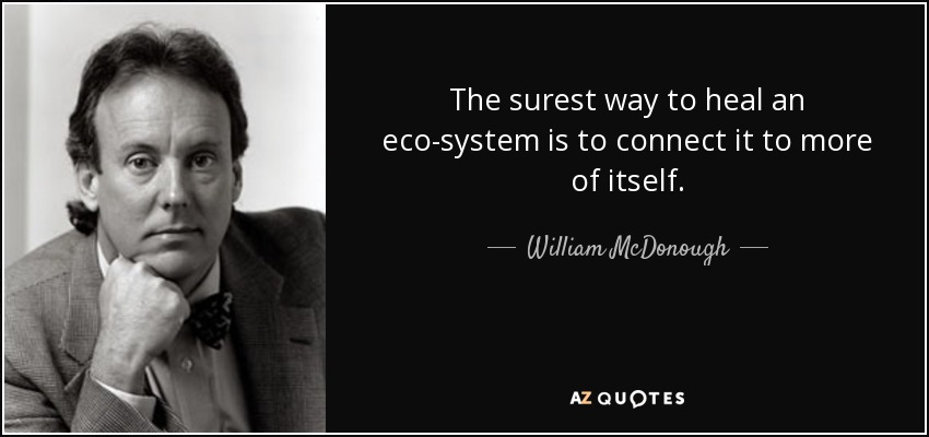 The surest way to heal an eco-system is to connect it to more of itself. - William McDonough