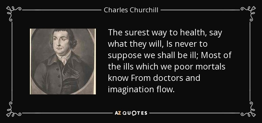 The surest way to health, say what they will, Is never to suppose we shall be ill; Most of the ills which we poor mortals know From doctors and imagination flow. - Charles Churchill