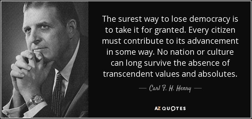 The surest way to lose democracy is to take it for granted. Every citizen must contribute to its advancement in some way. No nation or culture can long survive the absence of transcendent values and absolutes. - Carl F. H. Henry