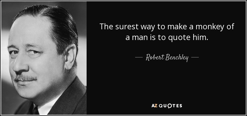 The surest way to make a monkey of a man is to quote him. - Robert Benchley