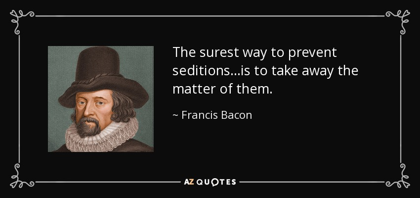 The surest way to prevent seditions...is to take away the matter of them. - Francis Bacon