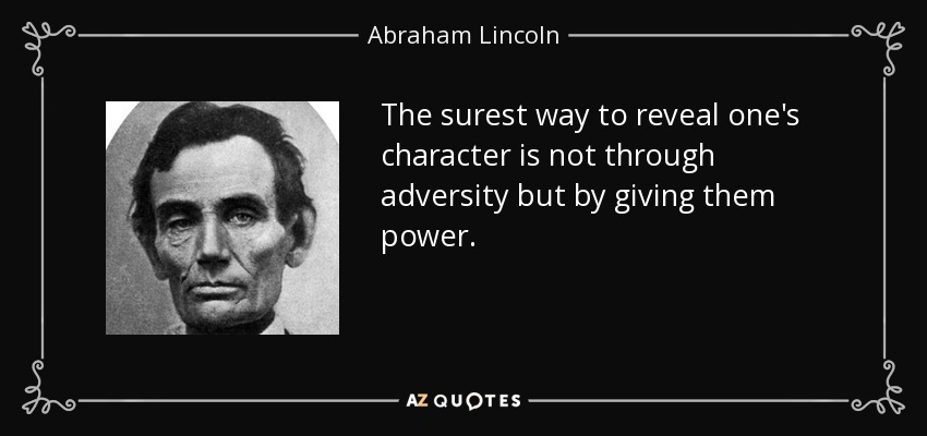 The surest way to reveal one's character is not through adversity but by giving them power. - Abraham Lincoln