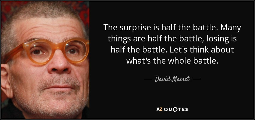 The surprise is half the battle. Many things are half the battle, losing is half the battle. Let's think about what's the whole battle. - David Mamet