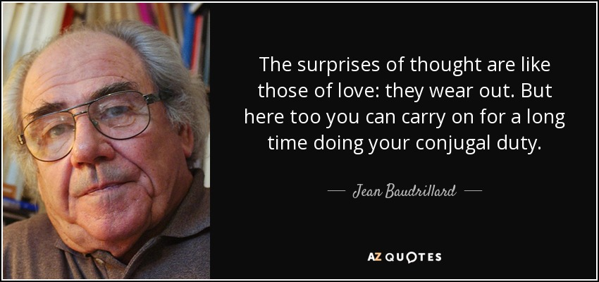 The surprises of thought are like those of love: they wear out. But here too you can carry on for a long time doing your conjugal duty. - Jean Baudrillard