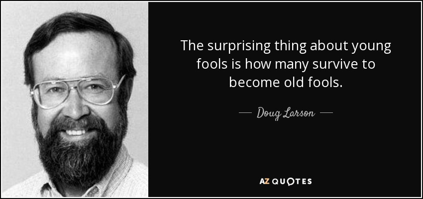 The surprising thing about young fools is how many survive to become old fools. - Doug Larson