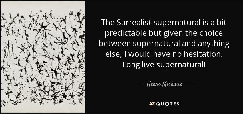 The Surrealist supernatural is a bit predictable but given the choice between supernatural and anything else, I would have no hesitation. Long live supernatural! - Henri Michaux