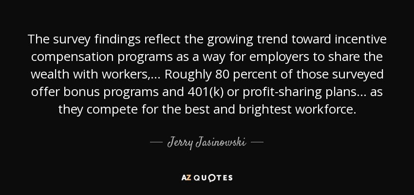 The survey findings reflect the growing trend toward incentive compensation programs as a way for employers to share the wealth with workers, ... Roughly 80 percent of those surveyed offer bonus programs and 401(k) or profit-sharing plans . . . as they compete for the best and brightest workforce. - Jerry Jasinowski