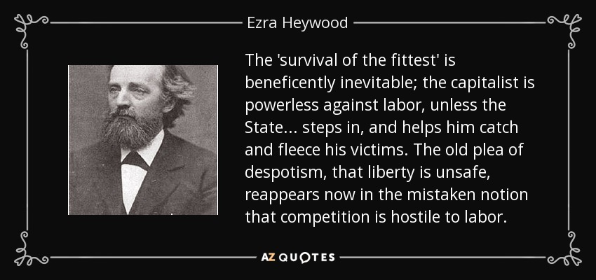 The 'survival of the fittest' is beneficently inevitable; the capitalist is powerless against labor, unless the State . . . steps in, and helps him catch and fleece his victims. The old plea of despotism, that liberty is unsafe, reappears now in the mistaken notion that competition is hostile to labor. - Ezra Heywood