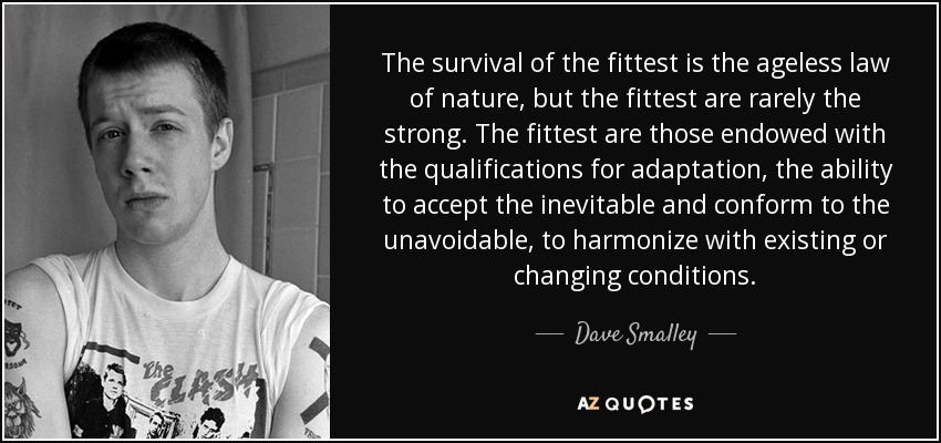 The survival of the fittest is the ageless law of nature, but the fittest are rarely the strong. The fittest are those endowed with the qualifications for adaptation, the ability to accept the inevitable and conform to the unavoidable, to harmonize with existing or changing conditions. - Dave Smalley