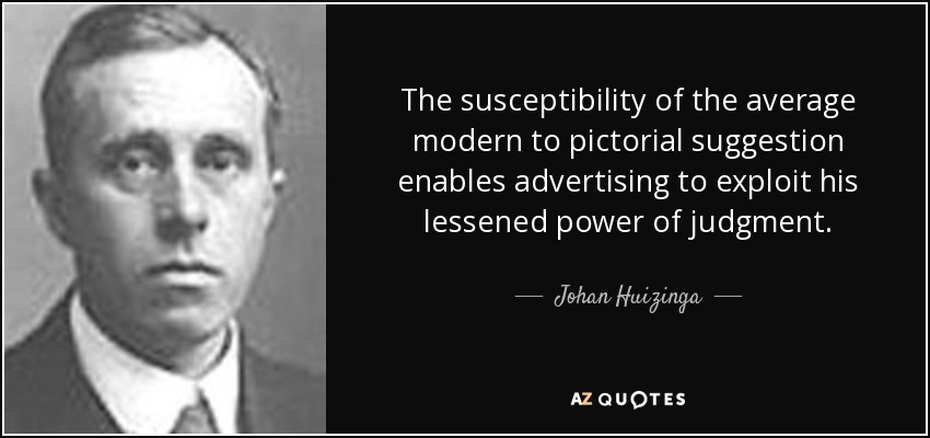 The susceptibility of the average modern to pictorial suggestion enables advertising to exploit his lessened power of judgment. - Johan Huizinga