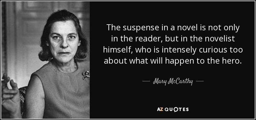 The suspense in a novel is not only in the reader, but in the novelist himself, who is intensely curious too about what will happen to the hero. - Mary McCarthy