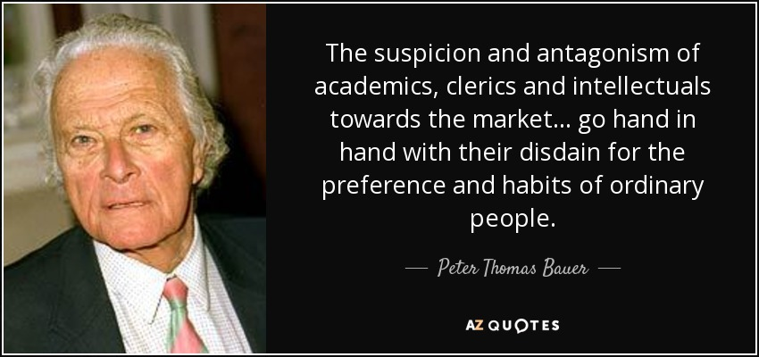 The suspicion and antagonism of academics, clerics and intellectuals towards the market... go hand in hand with their disdain for the preference and habits of ordinary people. - Peter Thomas Bauer