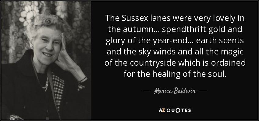 The Sussex lanes were very lovely in the autumn ... spendthrift gold and glory of the year-end ... earth scents and the sky winds and all the magic of the countryside which is ordained for the healing of the soul. - Monica Baldwin