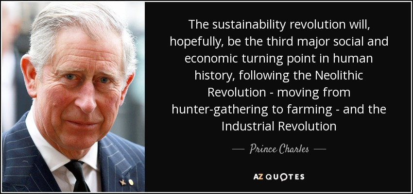 The sustainability revolution will, hopefully, be the third major social and economic turning point in human history, following the Neolithic Revolution - moving from hunter-gathering to farming - and the Industrial Revolution - Prince Charles