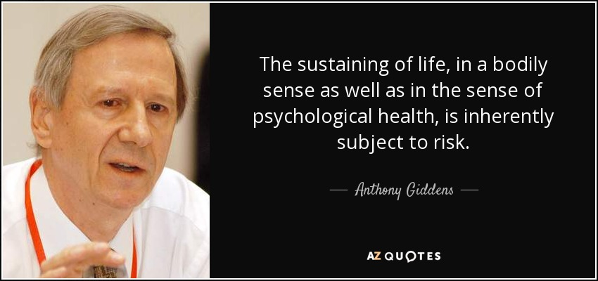 The sustaining of life, in a bodily sense as well as in the sense of psychological health, is inherently subject to risk. - Anthony Giddens