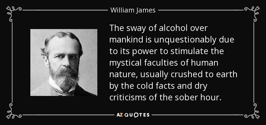 The sway of alcohol over mankind is unquestionably due to its power to stimulate the mystical faculties of human nature, usually crushed to earth by the cold facts and dry criticisms of the sober hour. - William James