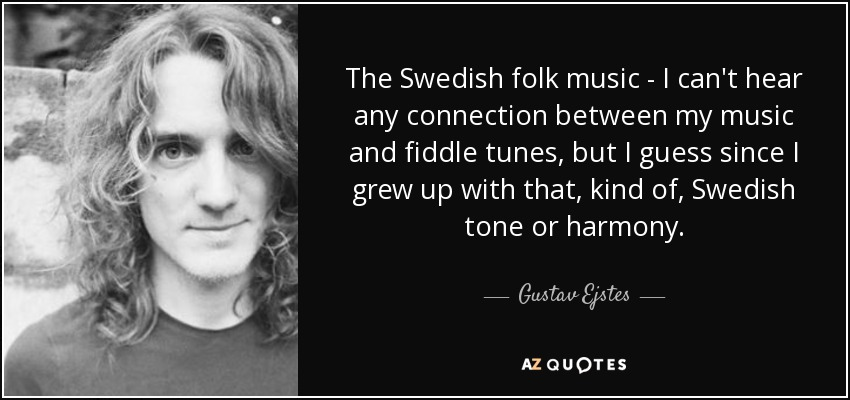 The Swedish folk music - I can't hear any connection between my music and fiddle tunes, but I guess since I grew up with that, kind of, Swedish tone or harmony. - Gustav Ejstes