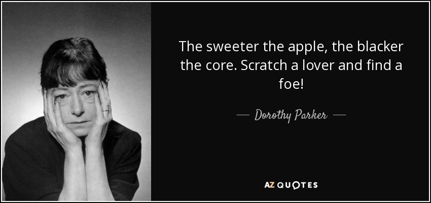 The sweeter the apple, the blacker the core. Scratch a lover and find a foe! - Dorothy Parker